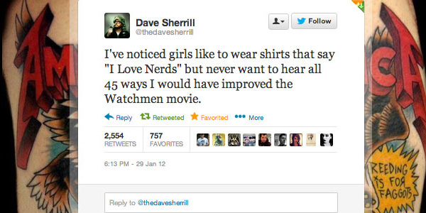 @thedavesherrill: I've noticed girls like to wear shirts that say 'I Love Nerds' but never want to hear all 45 ways I would have improved the Watchmen movie.